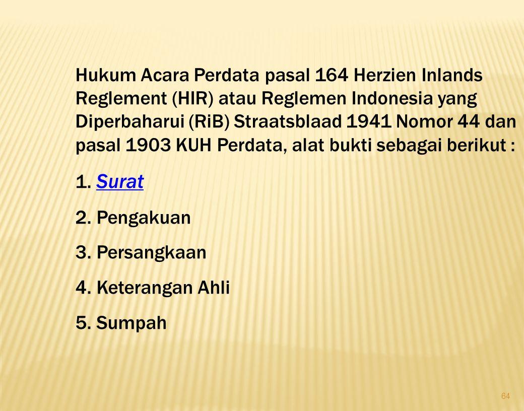 64 Hukum Acara Perdata pasal 164 Herzien Inlands Reglement (HIR) atau Reglemen Indonesia yang Diperbaharui (RiB) Straatsblaad 1941 Nomor 44 dan pasal 1903 KUH Perdata, alat bukti sebagai berikut : 1.
