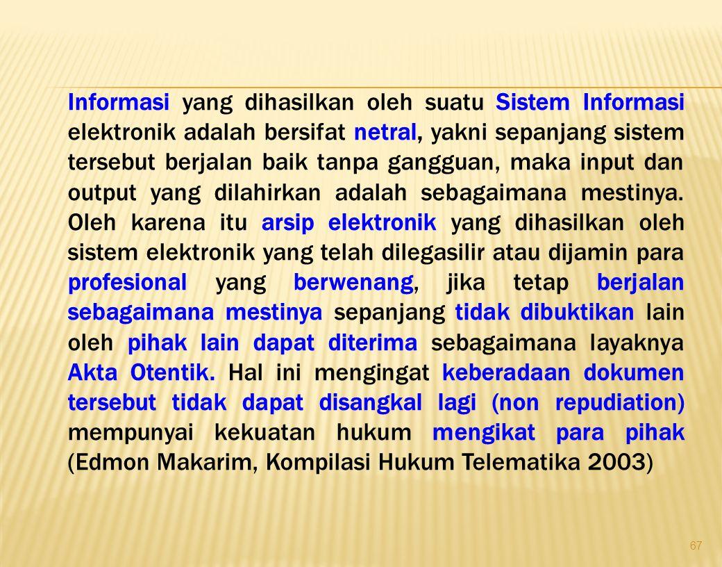 67 Informasi yang dihasilkan oleh suatu Sistem Informasi elektronik adalah bersifat netral, yakni sepanjang sistem tersebut berjalan baik tanpa ganggu
