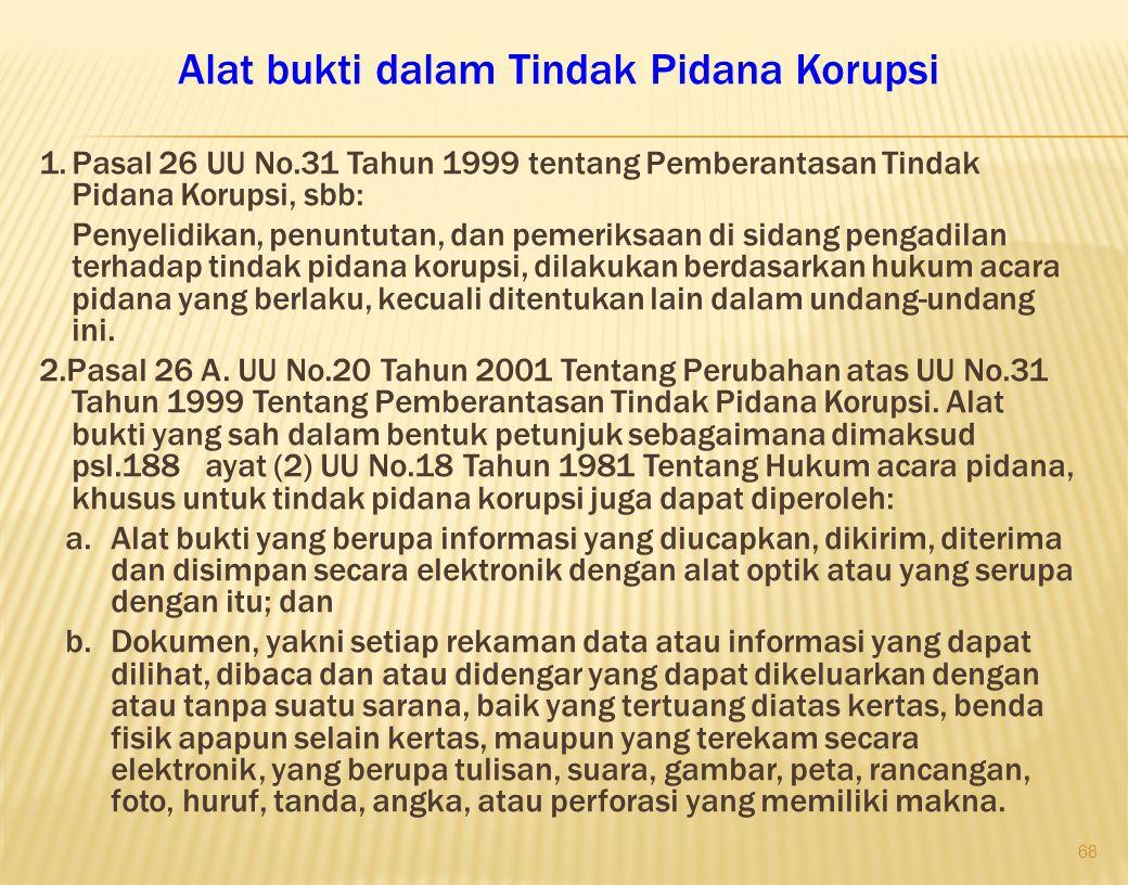 68 Alat bukti dalam Tindak Pidana Korupsi 1.Pasal 26 UU No.31 Tahun 1999 tentang Pemberantasan Tindak Pidana Korupsi, sbb: Penyelidikan, penuntutan, d