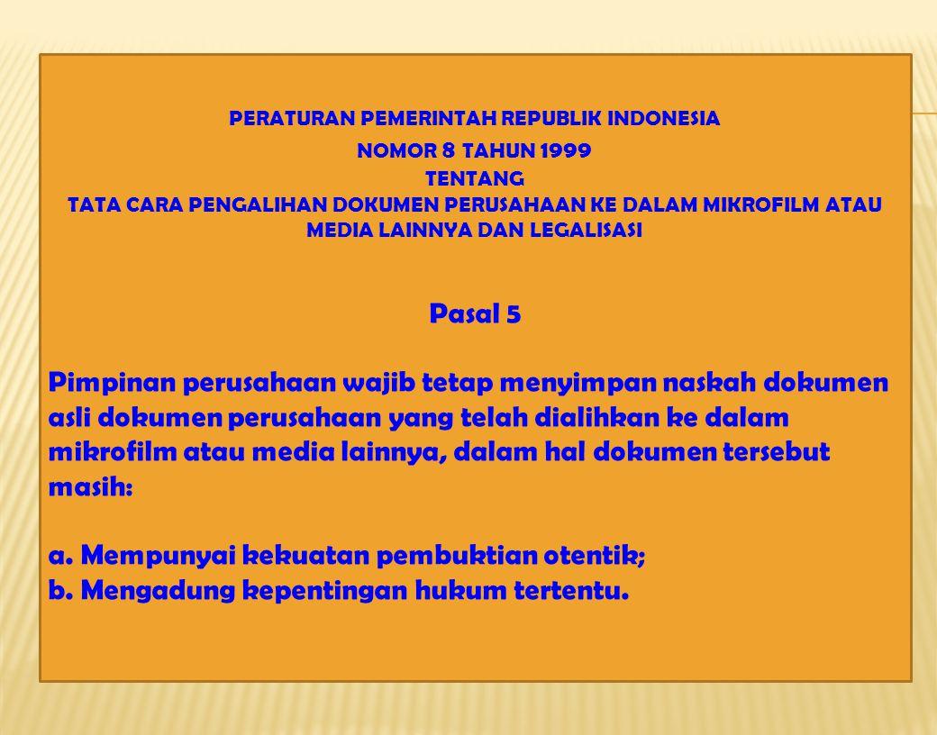 PERATURAN PEMERINTAH REPUBLIK INDONESIA NOMOR 8 TAHUN 1999 TENTANG TATA CARA PENGALIHAN DOKUMEN PERUSAHAAN KE DALAM MIKROFILM ATAU MEDIA LAINNYA DAN LEGALISASI Pasal 5 Pimpinan perusahaan wajib tetap menyimpan naskah dokumen asli dokumen perusahaan yang telah dialihkan ke dalam mikrofilm atau media lainnya, dalam hal dokumen tersebut masih: a.Mempunyai kekuatan pembuktian otentik; b.Mengadung kepentingan hukum tertentu.