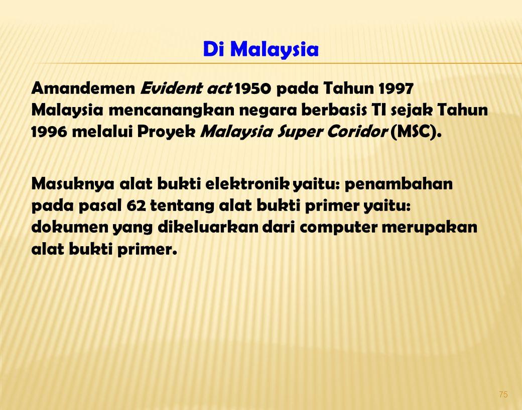 75 Di Malaysia Amandemen Evident act 1950 pada Tahun 1997 Malaysia mencanangkan negara berbasis TI sejak Tahun 1996 melalui Proyek Malaysia Super Coridor (MSC).
