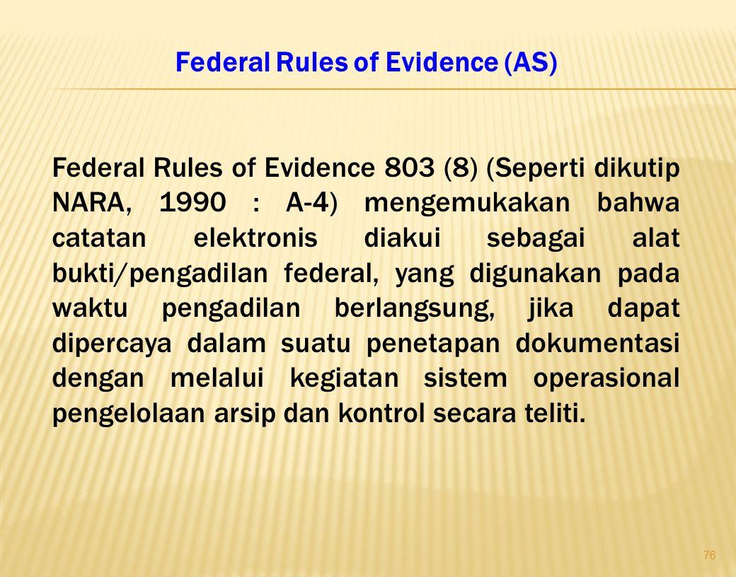 76 Federal Rules of Evidence (AS) Federal Rules of Evidence 803 (8) (Seperti dikutip NARA, 1990 : A-4) mengemukakan bahwa catatan elektronis diakui sebagai alat bukti/pengadilan federal, yang digunakan pada waktu pengadilan berlangsung, jika dapat dipercaya dalam suatu penetapan dokumentasi dengan melalui kegiatan sistem operasional pengelolaan arsip dan kontrol secara teliti.