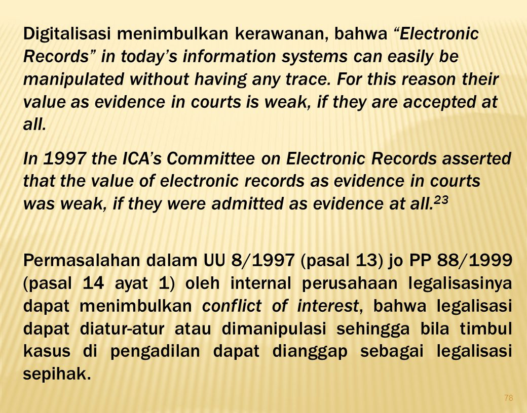 """78 Digitalisasi menimbulkan kerawanan, bahwa """"Electronic Records"""" in today's information systems can easily be manipulated without having any trace. F"""