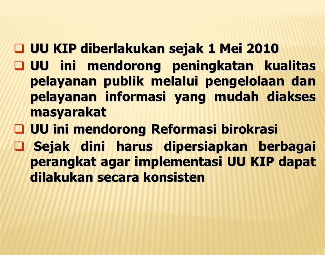  UU KIP diberlakukan sejak 1 Mei 2010  UU ini mendorong peningkatan kualitas pelayanan publik melalui pengelolaan dan pelayanan informasi yang mudah diakses masyarakat  UU ini mendorong Reformasi birokrasi  Sejak dini harus dipersiapkan berbagai perangkat agar implementasi UU KIP dapat dilakukan secara konsisten