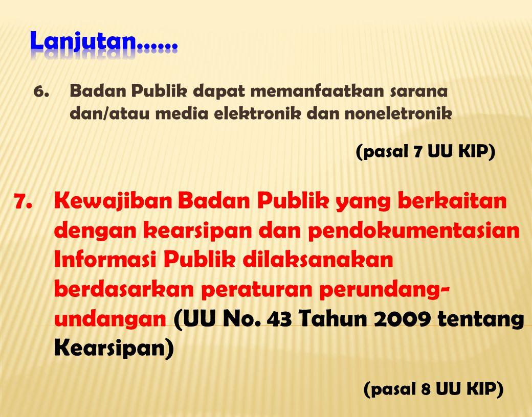 6.Badan Publik dapat memanfaatkan sarana dan/atau media elektronik dan noneletronik (pasal 7 UU KIP) 7.Kewajiban Badan Publik yang berkaitan dengan kearsipan dan pendokumentasian Informasi Publik dilaksanakan berdasarkan peraturan perundang- undangan (UU No.