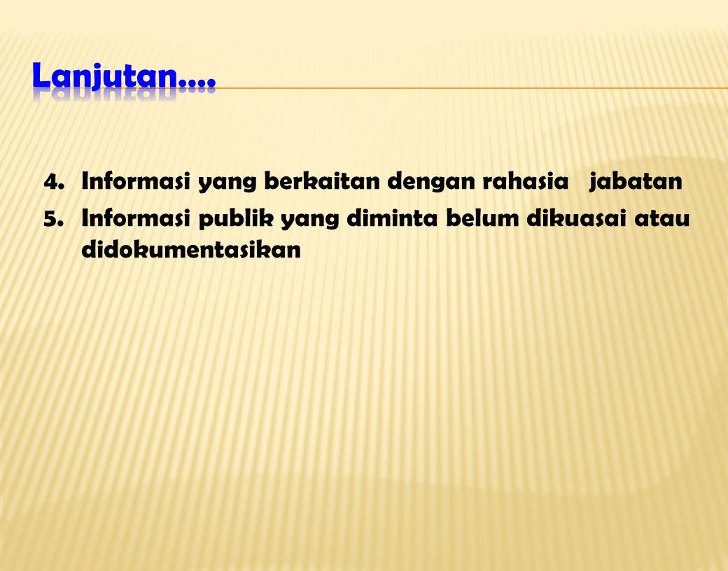 4.Informasi yang berkaitan dengan rahasia jabatan 5.Informasi publik yang diminta belum dikuasai atau didokumentasikan