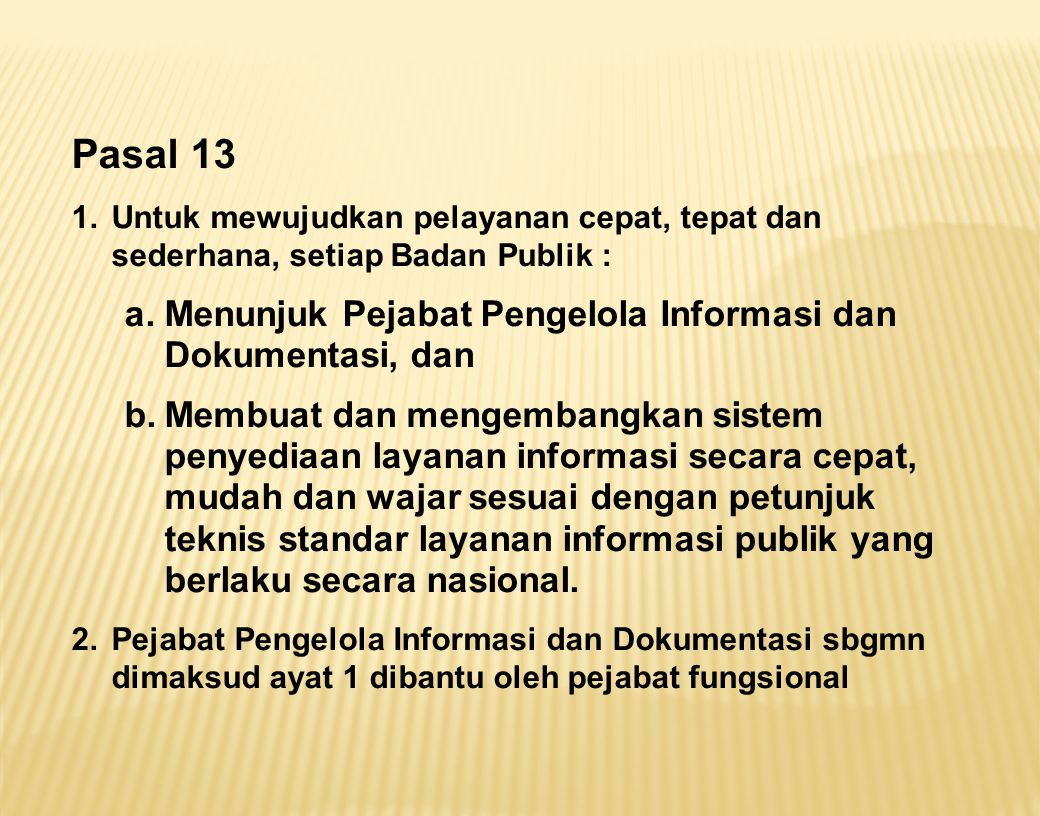 Pasal 13 1.Untuk mewujudkan pelayanan cepat, tepat dan sederhana, setiap Badan Publik : a.Menunjuk Pejabat Pengelola Informasi dan Dokumentasi, dan b.
