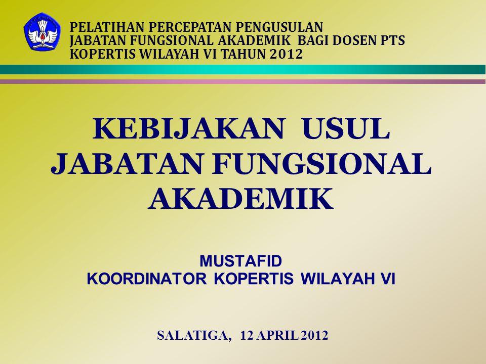 KEBIJAKAN USUL JABATAN FUNGSIONAL AKADEMIK MUSTAFID KOORDINATOR KOPERTIS WILAYAH VI SALATIGA, 12 APRIL 2012 PELATIHAN PERCEPATAN PENGUSULAN JABATAN FU