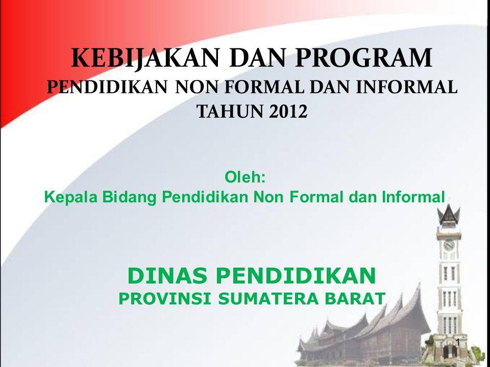 1 DINAS PENDIDIKAN PROVINSI SUMATERA BARAT KEBIJAKAN DAN PROGRAM PENDIDIKAN NON FORMAL DAN INFORMAL TAHUN 2012 Oleh: Kepala Bidang Pendidikan Non Form