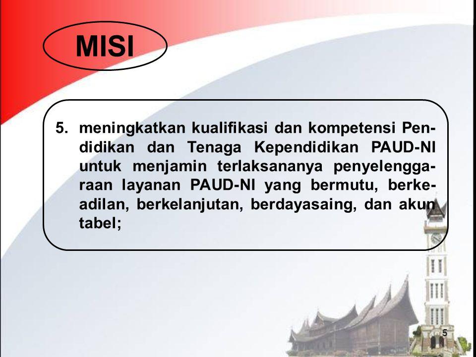 5 MISI 5.meningkatkan kualifikasi dan kompetensi Pen- didikan dan Tenaga Kependidikan PAUD-NI untuk menjamin terlaksananya penyelengga- raan layanan P