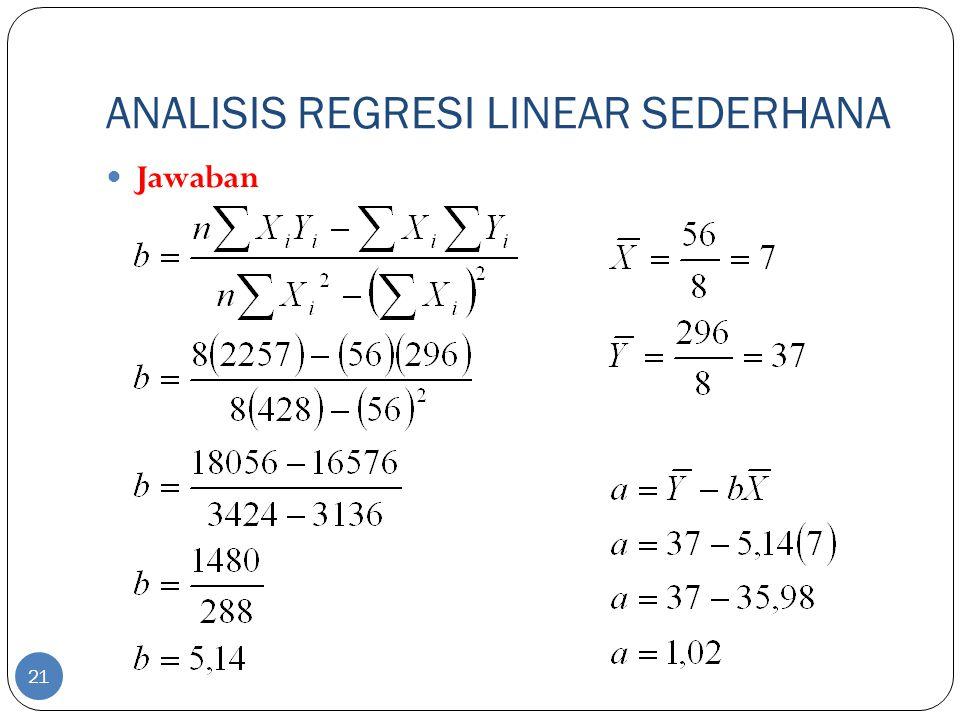 ANALISIS REGRESI LINEAR SEDERHANA Jawaban Persamaan regresi yang memperlihatkan hubungan skor pada ujian matematika dasar sebagai Y' = 1,02 + 5,14X Nilai b = 5,14 berarti jika X naik 1 skor maka Y akan bertambah 5,14 kali.