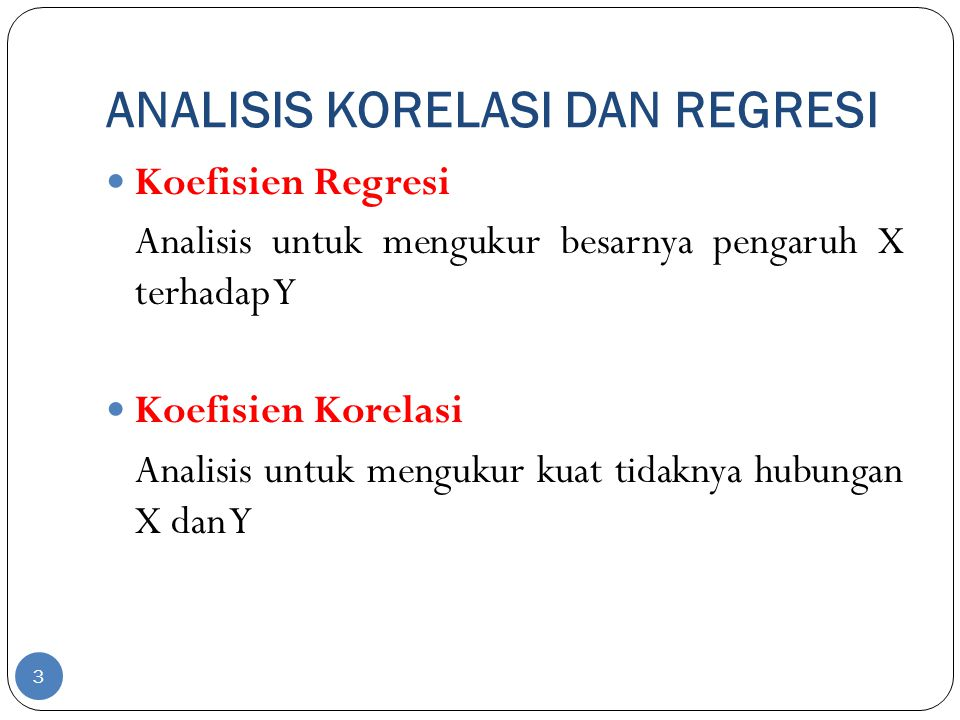 ANALISIS KORELASI DAN REGRESI Koefisien Regresi Analisis untuk mengukur besarnya pengaruh X terhadap Y Koefisien Korelasi Analisis untuk mengukur kuat