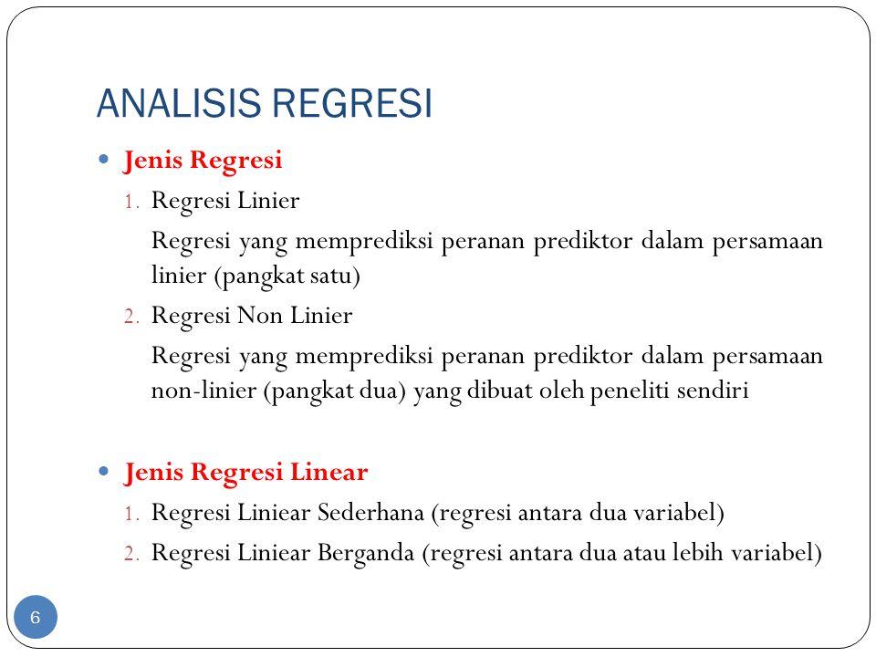 ANALISIS REGRESI Jenis Regresi 1. Regresi Linier Regresi yang memprediksi peranan prediktor dalam persamaan linier (pangkat satu) 2. Regresi Non Linie