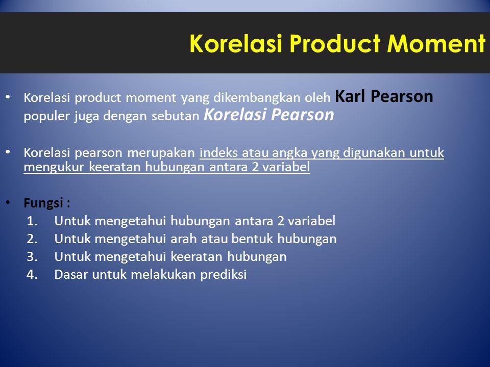Korelasi Product Moment Korelasi product moment yang dikembangkan oleh Karl Pearson populer juga dengan sebutan Korelasi Pearson Korelasi pearson merupakan indeks atau angka yang digunakan untuk mengukur keeratan hubungan antara 2 variabel Fungsi : 1.Untuk mengetahui hubungan antara 2 variabel 2.Untuk mengetahui arah atau bentuk hubungan 3.Untuk mengetahui keeratan hubungan 4.Dasar untuk melakukan prediksi