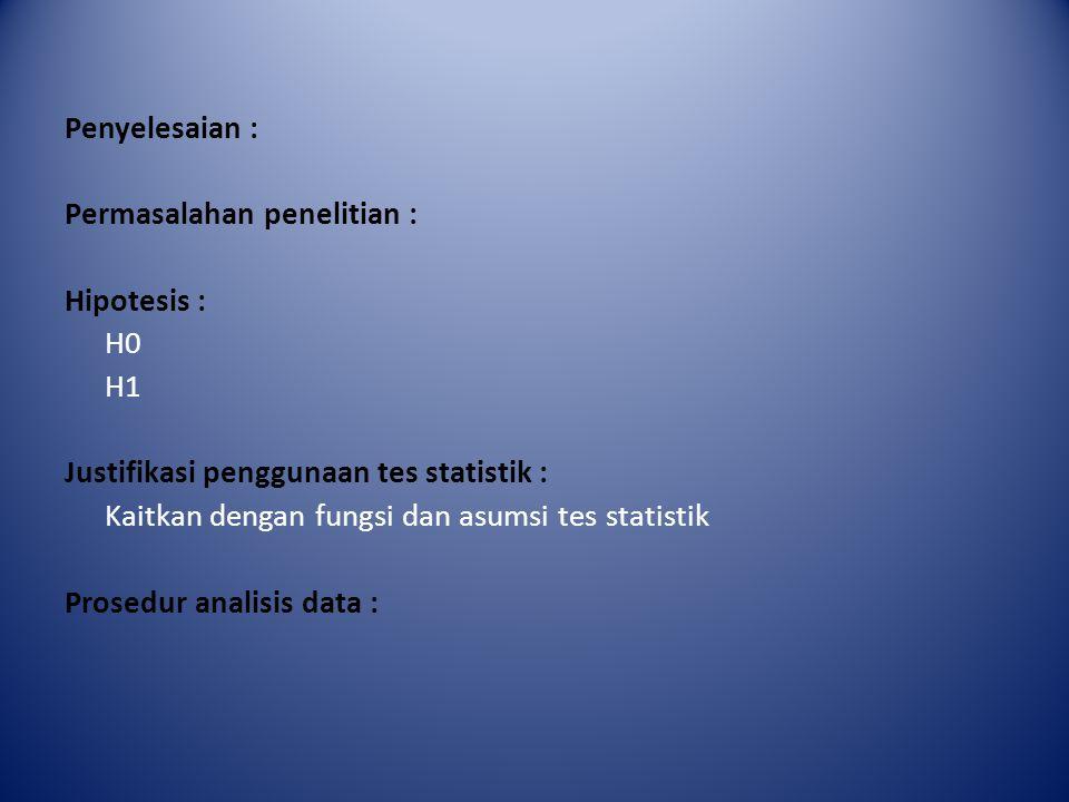 Penyelesaian : Permasalahan penelitian : Hipotesis : H0 H1 Justifikasi penggunaan tes statistik : Kaitkan dengan fungsi dan asumsi tes statistik Prose