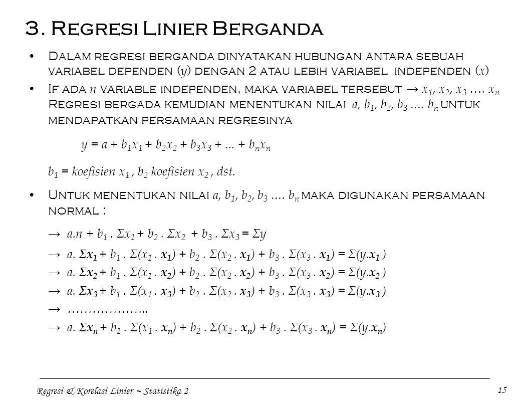 Regresi & Korelasi Linier ~ Statistika 2 15 Dalam regresi berganda dinyatakan hubungan antara sebuah variabel dependen ( y ) dengan 2 atau lebih variabel independen ( x ) If ada n variable independen, maka variabel tersebut → x 1, x 2, x 3 ….