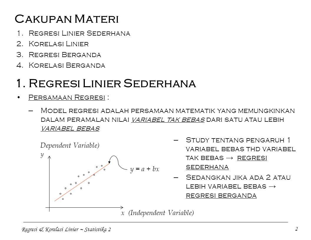 Regresi & Korelasi Linier ~ Statistika 2 3 —Dua variabel yang berhubungan (bivariat) diplotkan dalam grafik yaitu 'diagram pencar', yang menyatakan berbagai pola hubungan tertentu : a.Hubungan positif linier b.Hubungan negatif linier c.Hubungan non-linier (eksponential) d.Tidak ada hubungan Analisis Regresi : Dua kegunaan pokok analisis regresi, yaitu : 1.Memperoleh suatu persamaan dan garis yang menyatakan hubungan antara 2 variabel 2.Pendugaan nilai 'dependent variable', y, dengan nilai tertentu 'dependent variable', x, yang diketahui berdasarkan hubungan dalam persamaan regresi y = a + bx→ y = dependent variable x = independent variable a, b = parameter / konstanta regresi linier sederhana