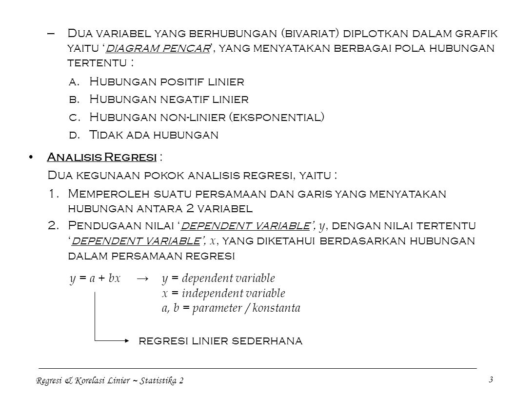 Regresi & Korelasi Linier ~ Statistika 2 3 —Dua variabel yang berhubungan (bivariat) diplotkan dalam grafik yaitu 'diagram pencar', yang menyatakan be