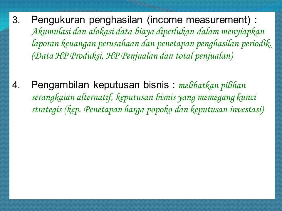 3. Pengukuran penghasilan (income measurement) : Akumulasi dan alokasi data biaya diperlukan dalam menyiapkan laporan keuangan perusahaan dan penetapa