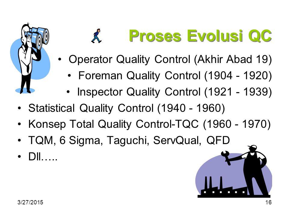 3/27/201516 Proses Evolusi QC Operator Quality Control (Akhir Abad 19) Foreman Quality Control (1904 - 1920) Inspector Quality Control (1921 - 1939) Statistical Quality Control (1940 - 1960) Konsep Total Quality Control-TQC (1960 - 1970) TQM, 6 Sigma, Taguchi, ServQual, QFD Dll…..