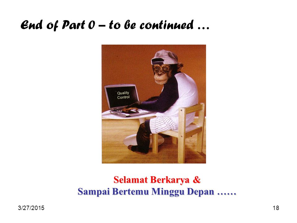 3/27/201518 Quality Control Selamat Berkarya & Sampai Bertemu Minggu Depan …… End of Part 0 – to be continued …