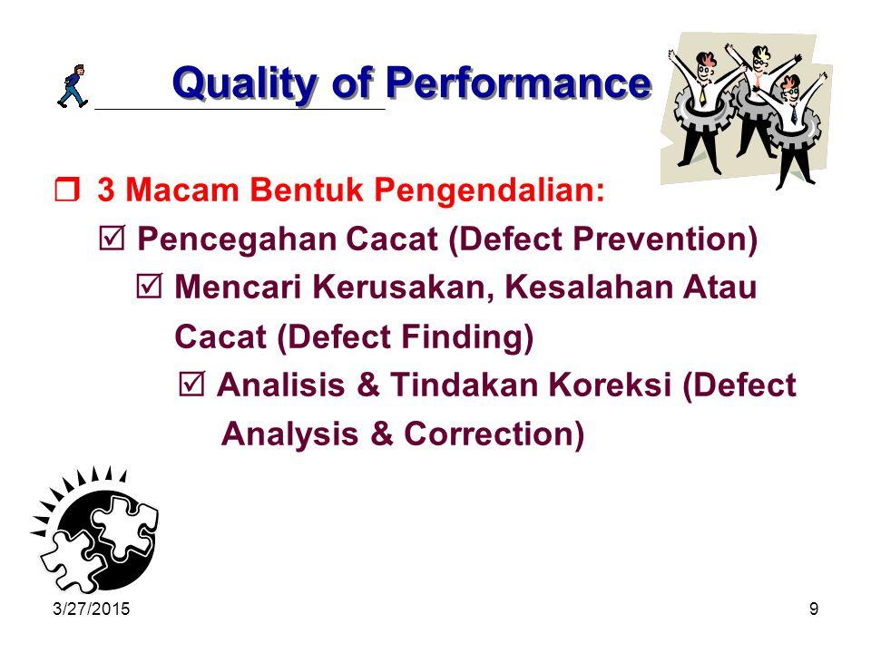 3/27/20159 Quality of Performance  3 Macam Bentuk Pengendalian:  Pencegahan Cacat (Defect Prevention)  Mencari Kerusakan, Kesalahan Atau Cacat (Defect Finding)  Analisis & Tindakan Koreksi (Defect Analysis & Correction)