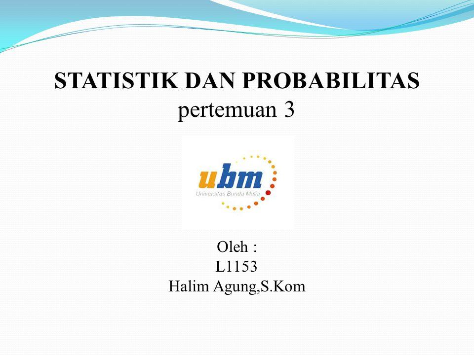 STATISTIK DAN PROBABILITAS pertemuan 3 Oleh : L1153 Halim Agung,S.Kom