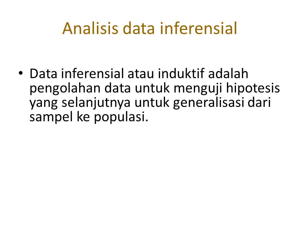 Analisis data inferensial Data inferensial atau induktif adalah pengolahan data untuk menguji hipotesis yang selanjutnya untuk generalisasi dari sampe
