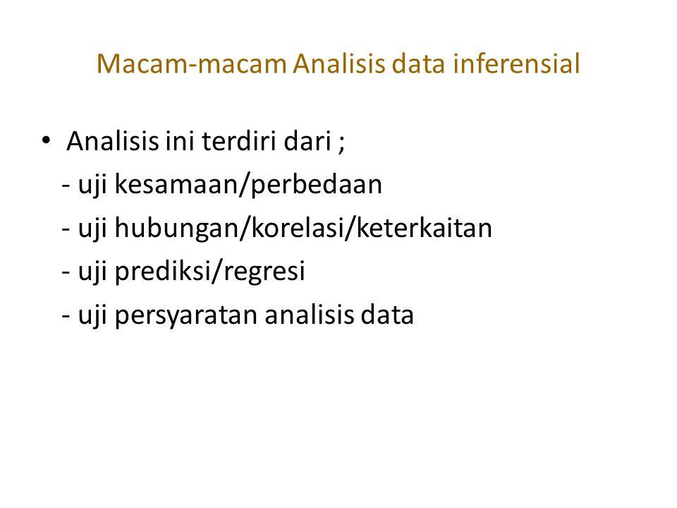 Macam-macam Analisis data inferensial Analisis ini terdiri dari ; - uji kesamaan/perbedaan - uji hubungan/korelasi/keterkaitan - uji prediksi/regresi