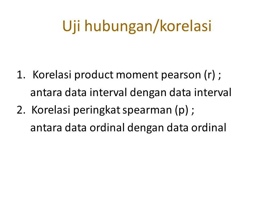 Uji hubungan/korelasi 1.Korelasi product moment pearson (r) ; antara data interval dengan data interval 2. Korelasi peringkat spearman (p) ; antara da
