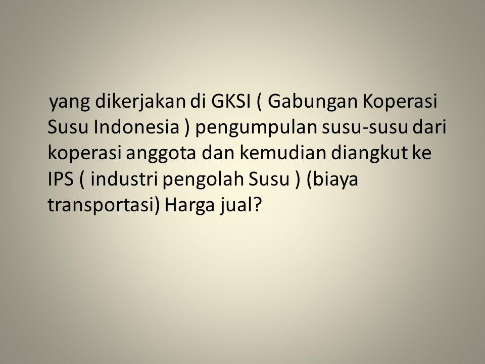 yang dikerjakan di GKSI ( Gabungan Koperasi Susu Indonesia ) pengumpulan susu-susu dari koperasi anggota dan kemudian diangkut ke IPS ( industri pengo