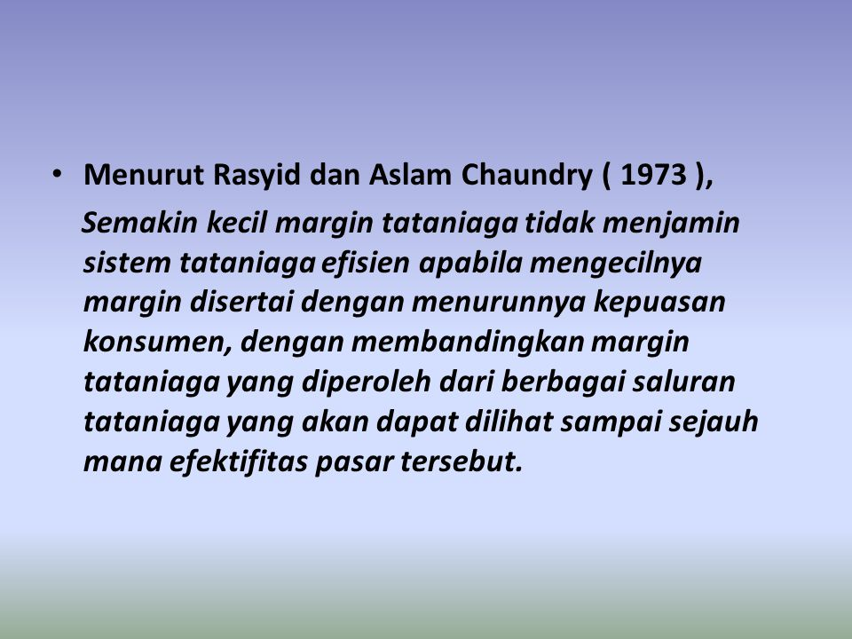 Menurut Rasyid dan Aslam Chaundry ( 1973 ), Semakin kecil margin tataniaga tidak menjamin sistem tataniaga efisien apabila mengecilnya margin disertai