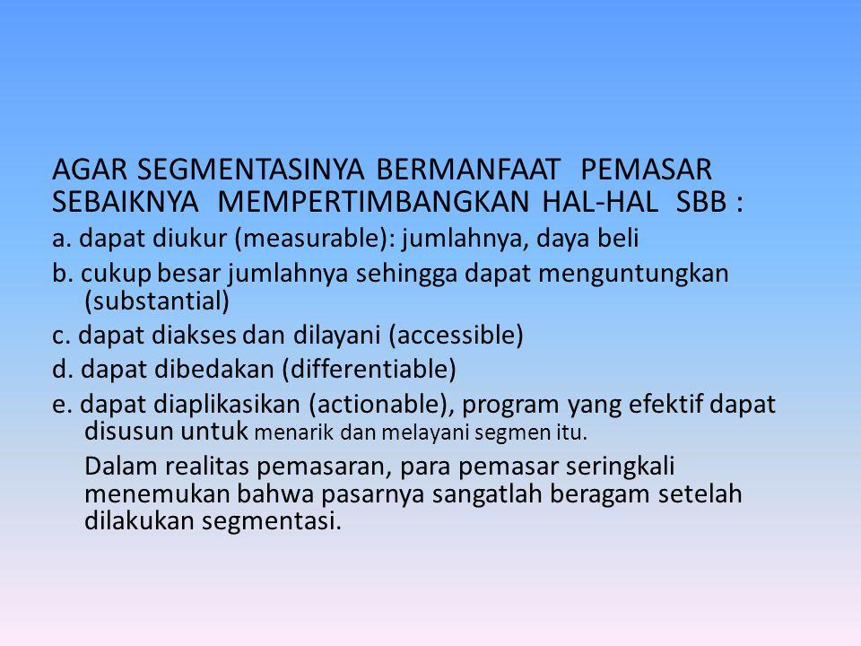 AGAR SEGMENTASINYA BERMANFAAT PEMASAR SEBAIKNYA MEMPERTIMBANGKAN HAL-HAL SBB : a. dapat diukur (measurable): jumlahnya, daya beli b. cukup besar jumla