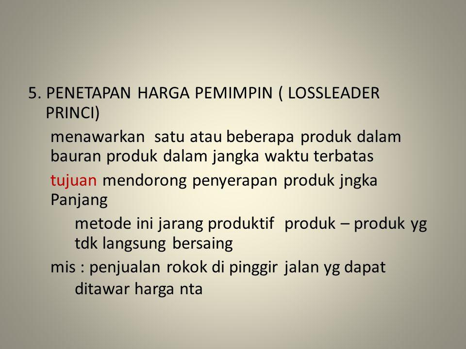 5. PENETAPAN HARGA PEMIMPIN ( LOSSLEADER PRINCI) menawarkan satu atau beberapa produk dalam bauran produk dalam jangka waktu terbatas tujuan mendorong
