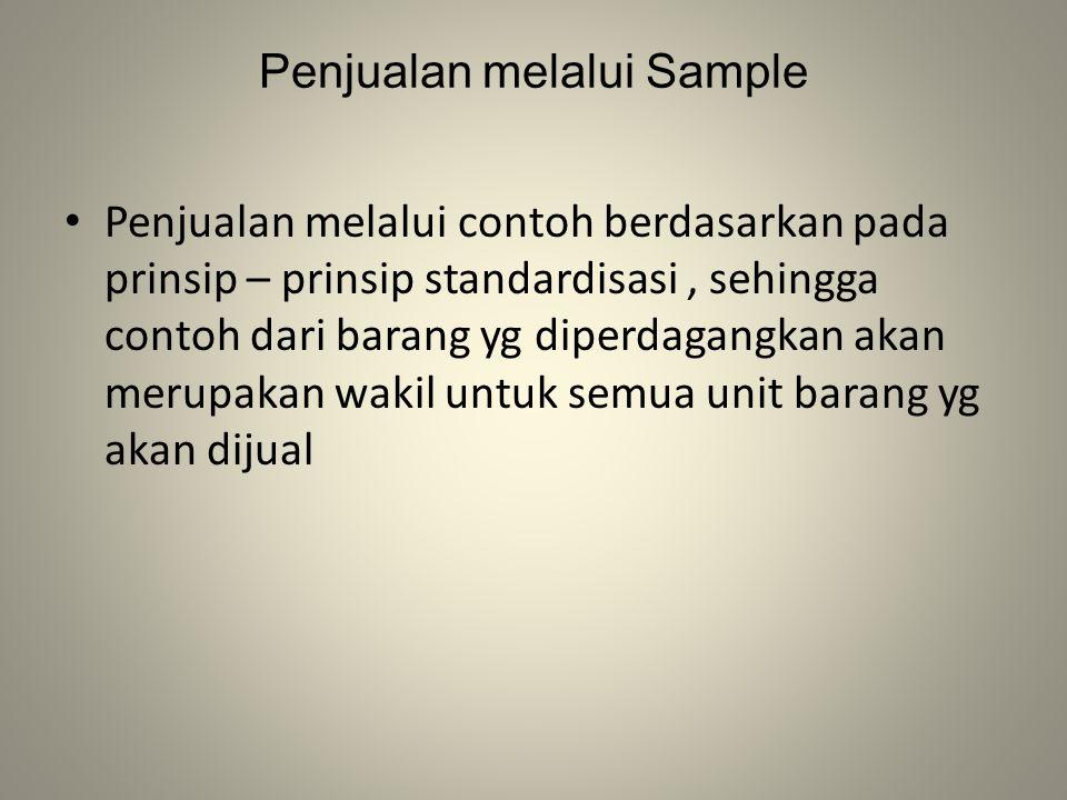 Penjualan melalui Sample Penjualan melalui contoh berdasarkan pada prinsip – prinsip standardisasi, sehingga contoh dari barang yg diperdagangkan akan