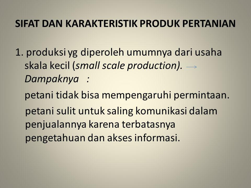 SIFAT DAN KARAKTERISTIK PRODUK PERTANIAN 1. produksi yg diperoleh umumnya dari usaha skala kecil (small scale production). Dampaknya : petani tidak bi