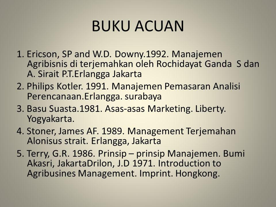 BUKU ACUAN 1. Ericson, SP and W.D. Downy.1992. Manajemen Agribisnis di terjemahkan oleh Rochidayat Ganda S dan A. Sirait P.T.Erlangga Jakarta 2. Phili