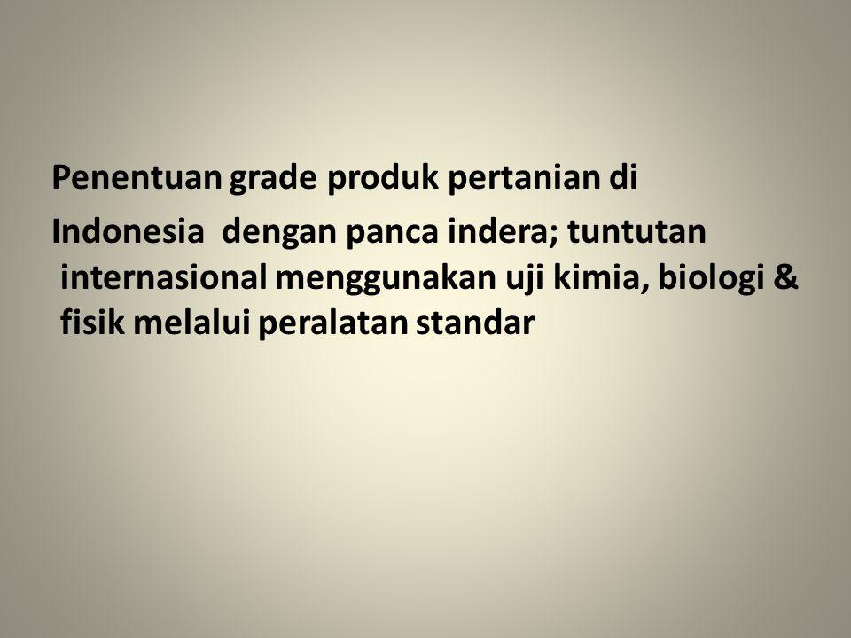 Penentuan grade produk pertanian di Indonesia dengan panca indera; tuntutan internasional menggunakan uji kimia, biologi & fisik melalui peralatan sta