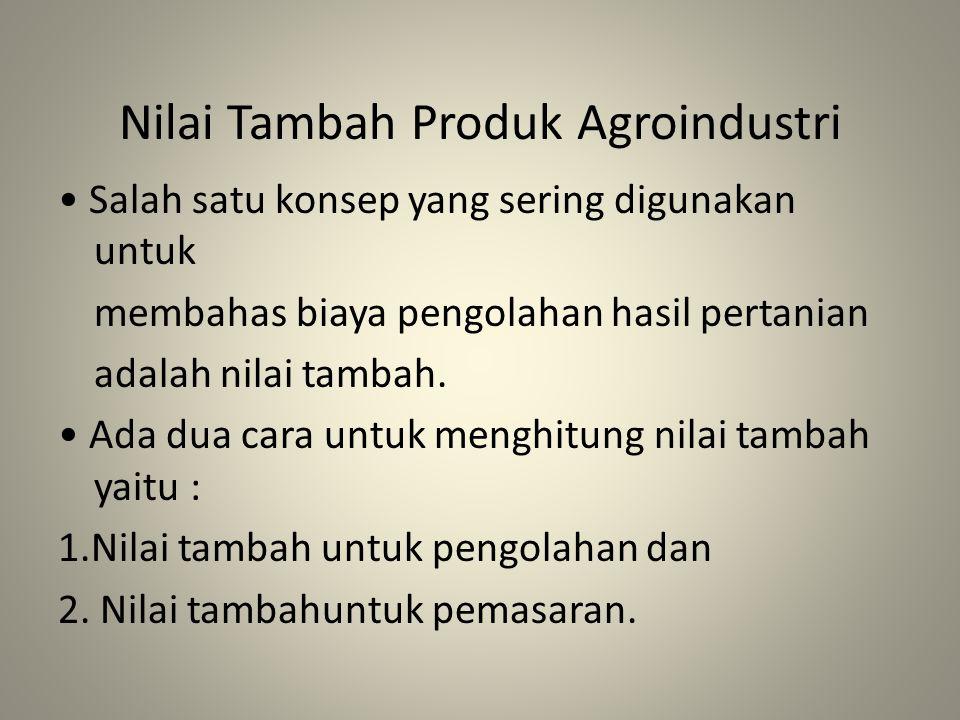 Nilai Tambah Produk Agroindustri Salah satu konsep yang sering digunakan untuk membahas biaya pengolahan hasil pertanian adalah nilai tambah. Ada dua