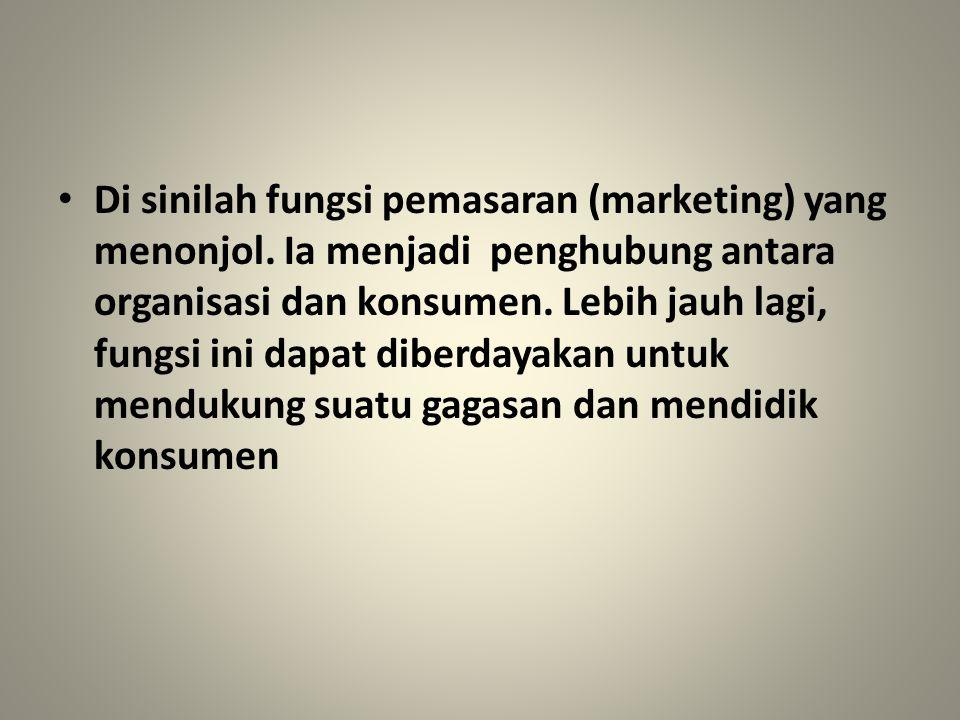 Di sinilah fungsi pemasaran (marketing) yang menonjol. Ia menjadi penghubung antara organisasi dan konsumen. Lebih jauh lagi, fungsi ini dapat diberda
