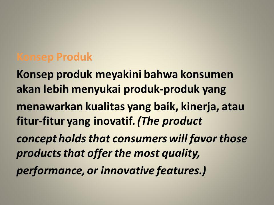 Konsep Produk Konsep produk meyakini bahwa konsumen akan lebih menyukai produk-produk yang menawarkan kualitas yang baik, kinerja, atau fitur-fitur ya