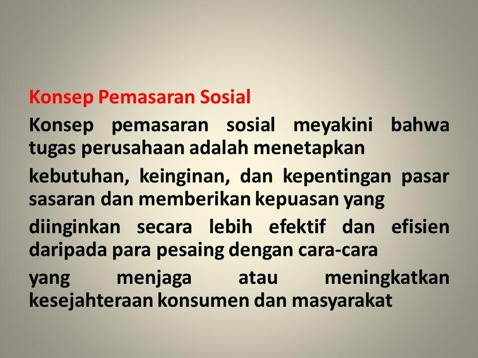 Konsep Pemasaran Sosial Konsep pemasaran sosial meyakini bahwa tugas perusahaan adalah menetapkan kebutuhan, keinginan, dan kepentingan pasar sasaran