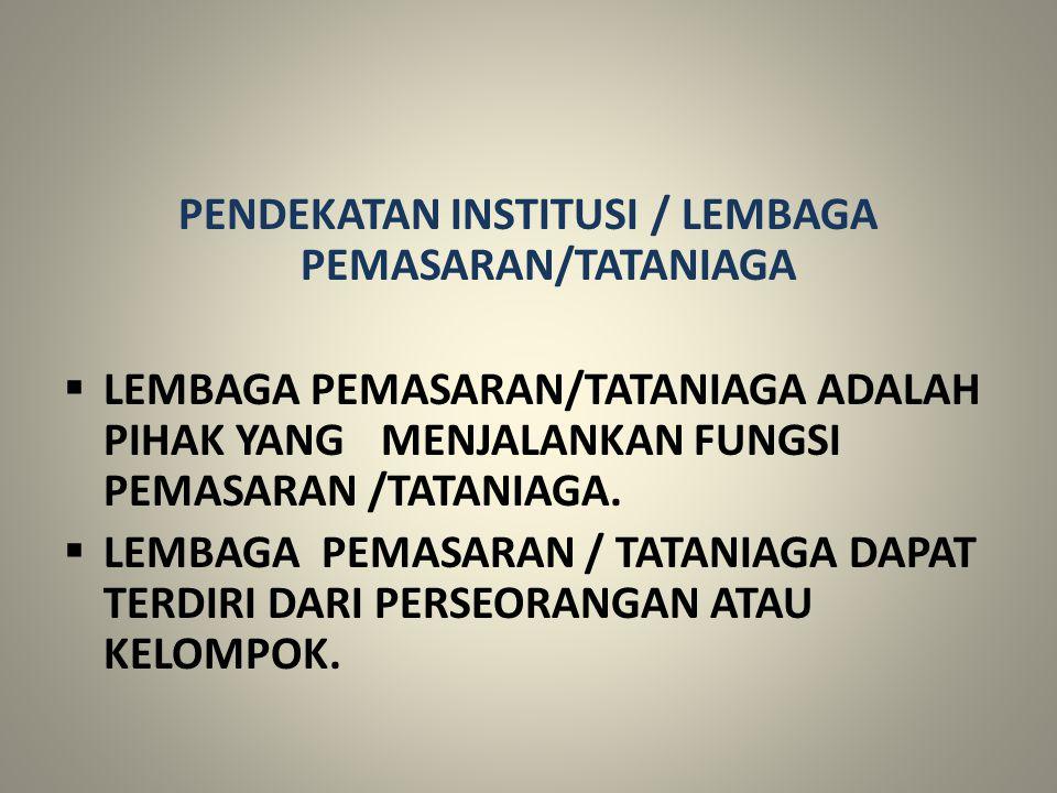 PENDEKATAN INSTITUSI / LEMBAGA PEMASARAN/TATANIAGA  LEMBAGA PEMASARAN/TATANIAGA ADALAH PIHAK YANG MENJALANKAN FUNGSI PEMASARAN /TATANIAGA.  LEMBAGA
