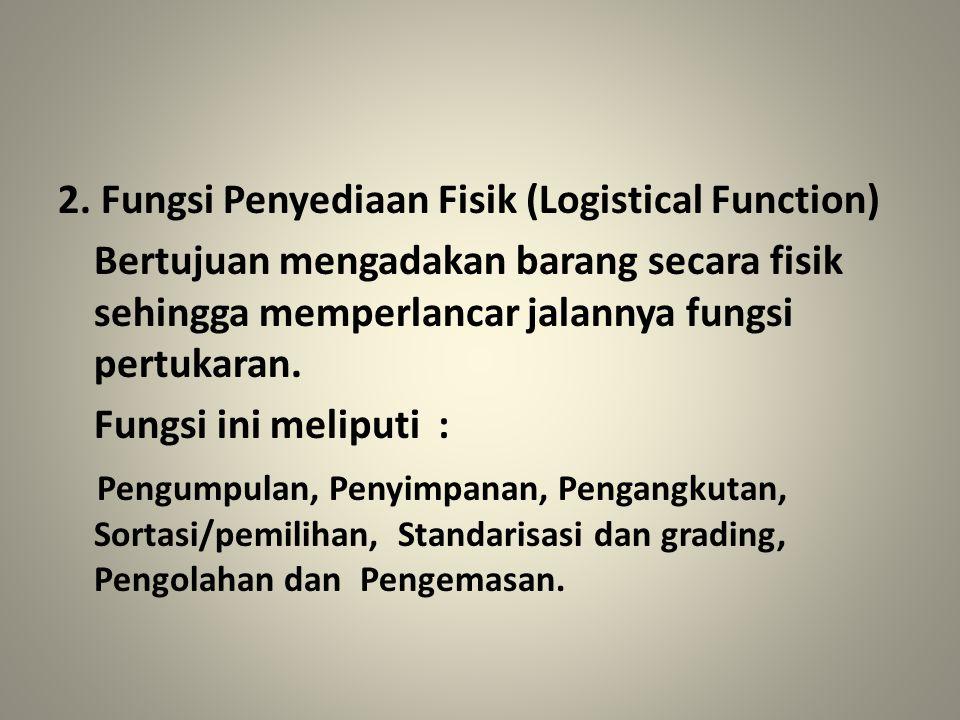 2. Fungsi Penyediaan Fisik (Logistical Function) Bertujuan mengadakan barang secara fisik sehingga memperlancar jalannya fungsi pertukaran. Fungsi ini