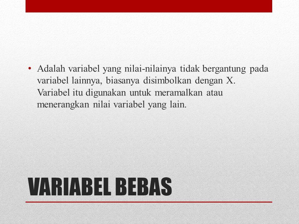 VARIABEL BEBAS Adalah variabel yang nilai-nilainya tidak bergantung pada variabel lainnya, biasanya disimbolkan dengan X.