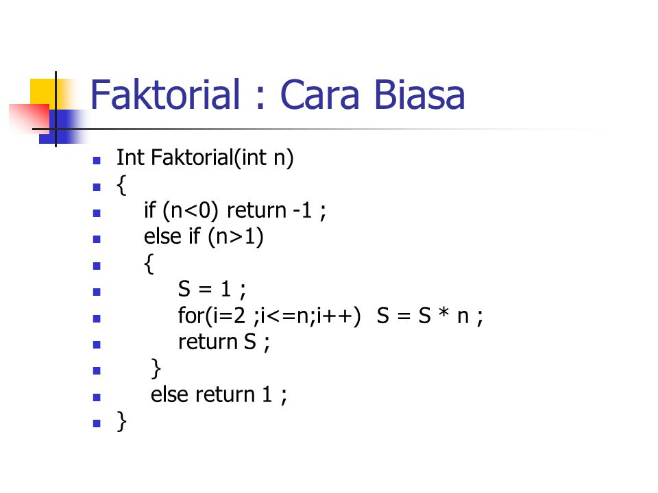 Faktorial dengan Rekursif Int Faktorial(int n) { if (n<0) return -1 else if (n>1) Return (n*Faktorial(n-1)) Else Return 1 ; }