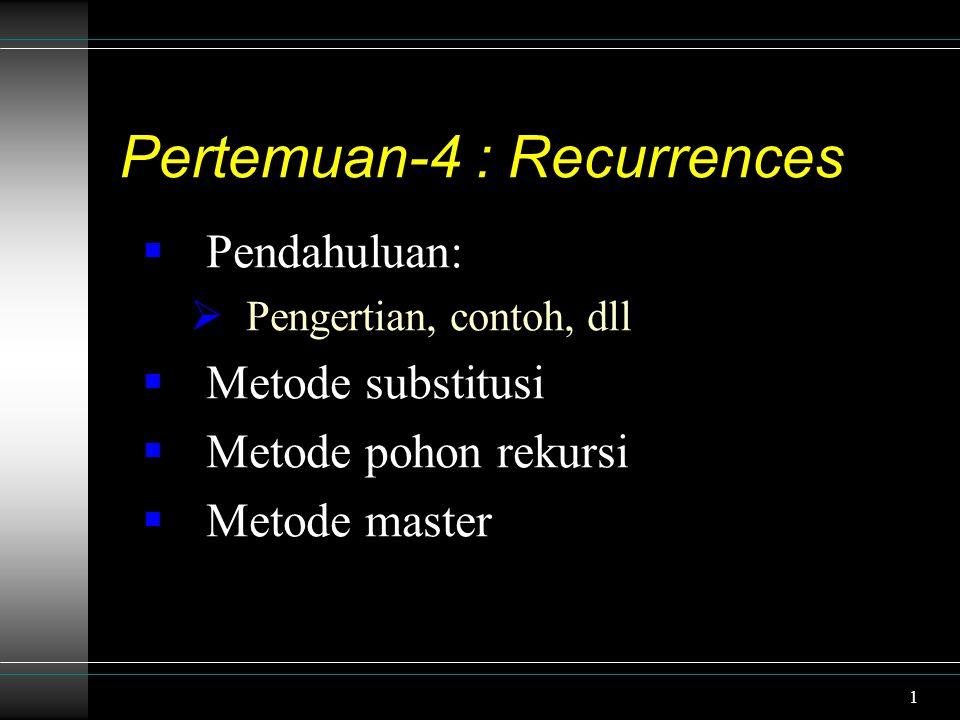 1 Pertemuan-4 : Recurrences  Pendahuluan:  Pengertian, contoh, dll  Metode substitusi  Metode pohon rekursi  Metode master