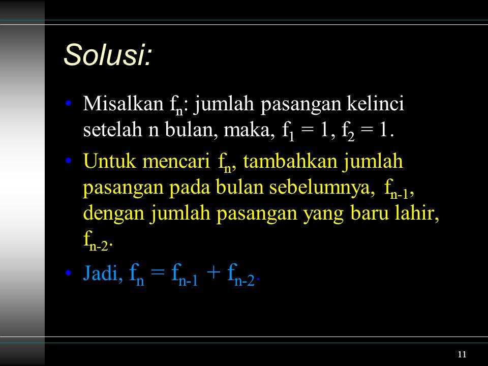 11 Solusi: Misalkan f n : jumlah pasangan kelinci setelah n bulan, maka, f 1 = 1, f 2 = 1.
