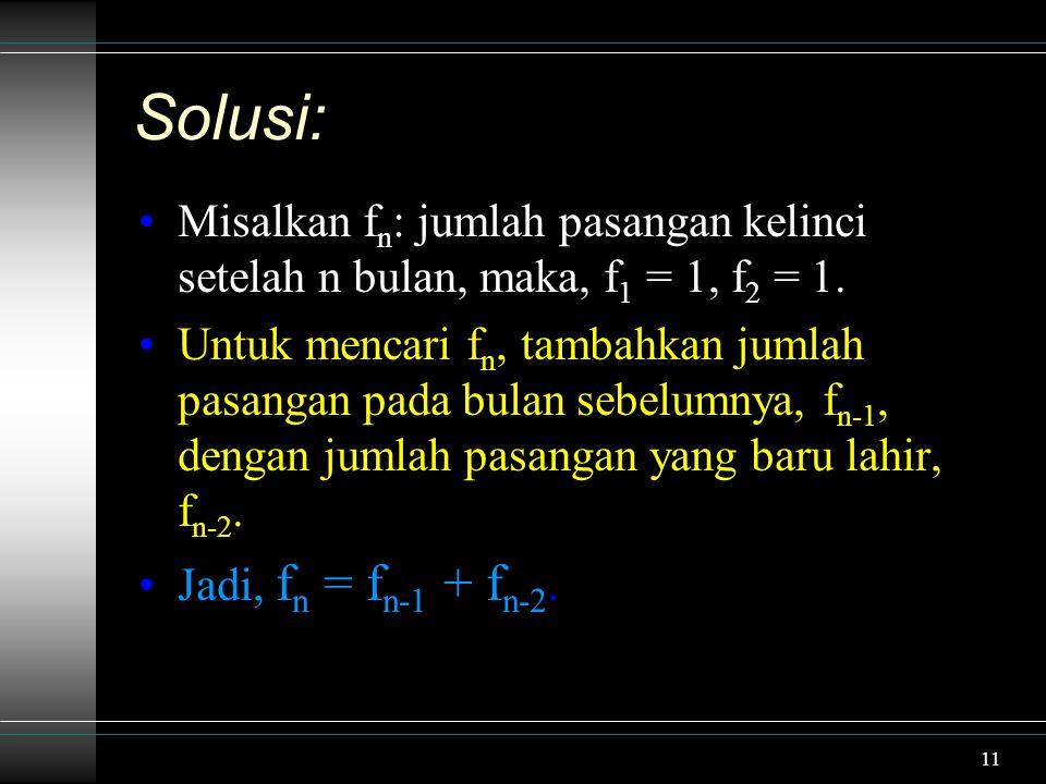 11 Solusi: Misalkan f n : jumlah pasangan kelinci setelah n bulan, maka, f 1 = 1, f 2 = 1. Untuk mencari f n, tambahkan jumlah pasangan pada bulan seb