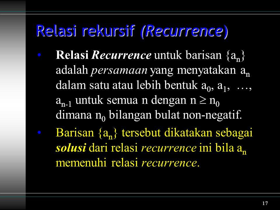 17 Relasi rekursif (Recurrence) Relasi Recurrence untuk barisan {a n } adalah persamaan yang menyatakan a n dalam satu atau lebih bentuk a 0, a 1, …, a n-1 untuk semua n dengan n  n 0 dimana n 0 bilangan bulat non-negatif.